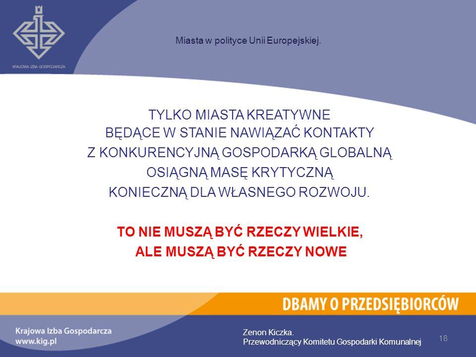 18 Miasta w polityce Unii Europejskiej. Zenon Kiczka. Przewodniczący Komitetu Gospodarki Komunalnej TYLKO MIASTA KREATYWNE BĘDĄCE W STANIE NAWIĄZAĆ KO