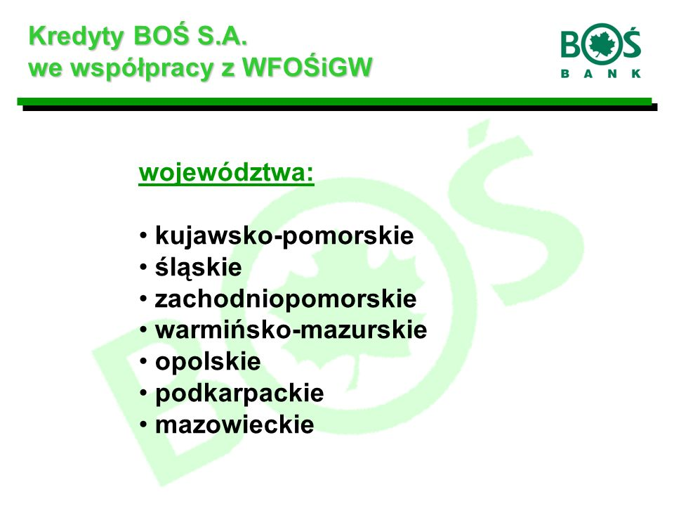 województwa: kujawsko-pomorskie śląskie zachodniopomorskie warmińsko-mazurskie opolskie podkarpackie mazowieckie Kredyty BOŚ S.A.