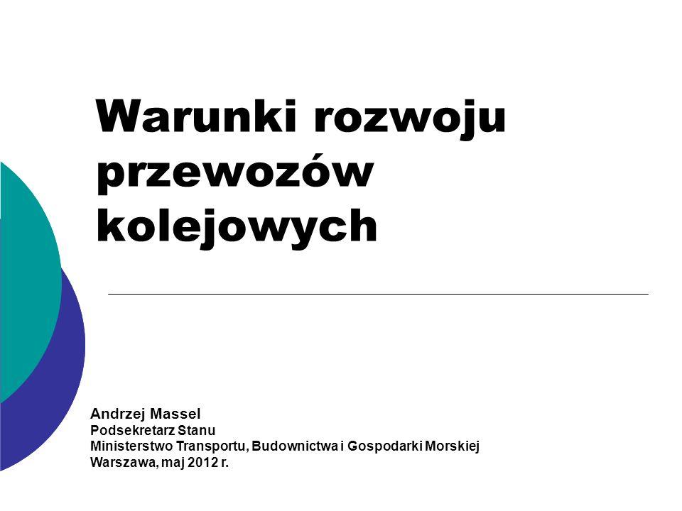 Warunki rozwoju przewozów kolejowych Andrzej Massel Podsekretarz Stanu Ministerstwo Transportu, Budownictwa i Gospodarki Morskiej Warszawa, maj 2012 r