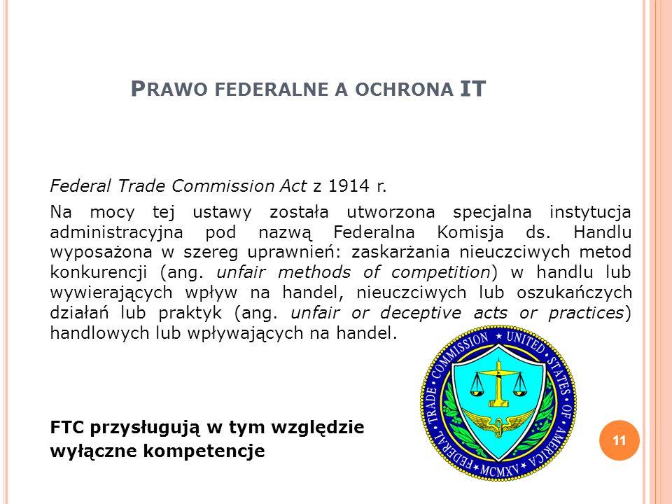P RAWO FEDERALNE A OCHRONA IT Federal Trade Commission Act z 1914 r. Na mocy tej ustawy została utworzona specjalna instytucja administracyjna pod naz