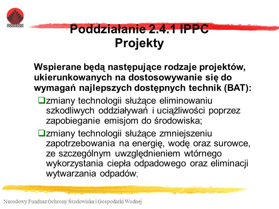 Narodowy Fundusz Ochrony Środowiska i Gospodarki Wodnej Poddziałanie 2.4.1 IPPC Projekty Wspierane będą następujące rodzaje projektów, ukierunkowanych