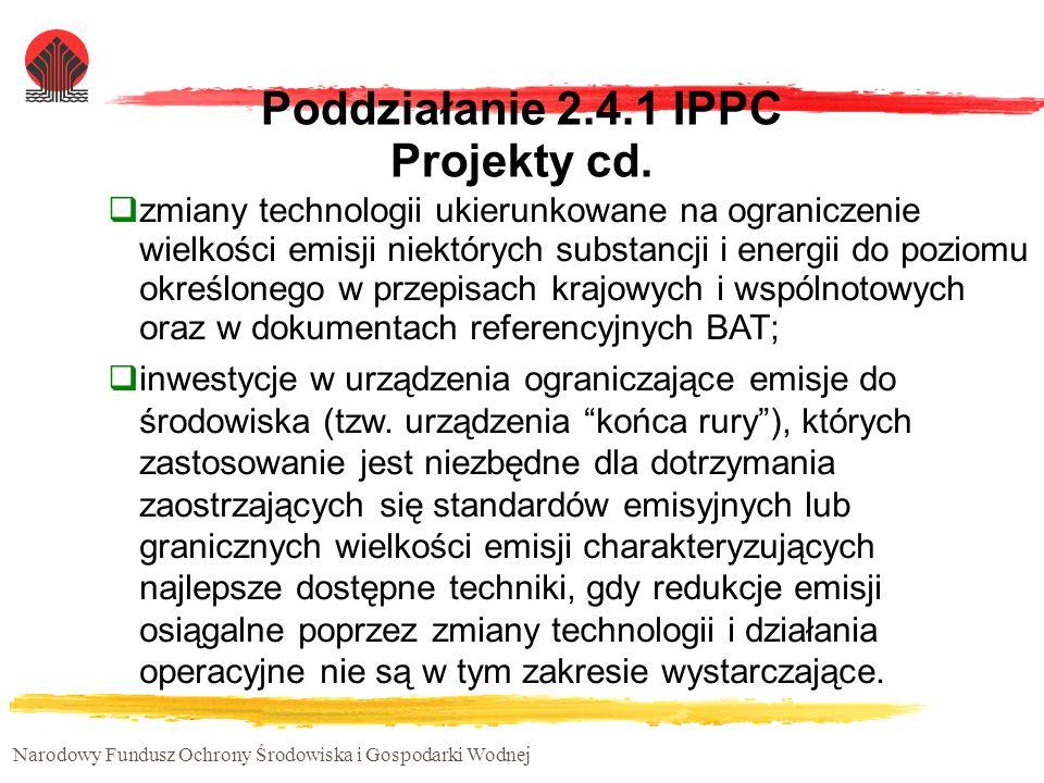 Narodowy Fundusz Ochrony Środowiska i Gospodarki Wodnej Poddziałanie 2.4.1 IPPC Projekty cd. zmiany technologii ukierunkowane na ograniczenie wielkośc