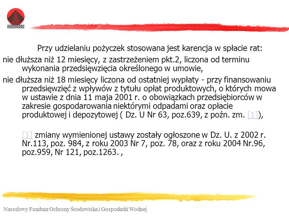 Narodowy Fundusz Ochrony Środowiska i Gospodarki Wodnej Przy udzielaniu pożyczek stosowana jest karencja w spłacie rat: nie dłuższa niż 12 miesięcy, z