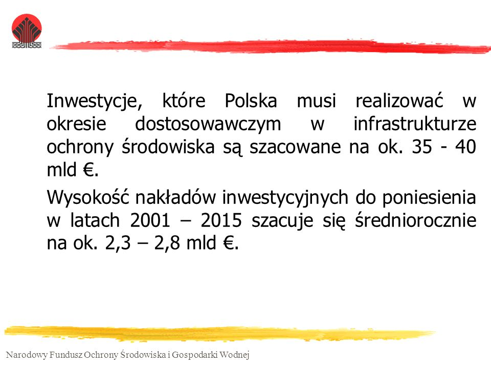Narodowy Fundusz Ochrony Środowiska i Gospodarki Wodnej Działanie 2.4 SPO WKP Łączna alokacja środków: Wsparcie finansowe z EFRR: 155,4 mln euro Publiczne wsparcie finansowe krajowe (NFOŚiGW): 51,8 mln euro Publiczne wsparcie finansowe ogółem: 207,2 mln euro Środki prywatne: 303,9 mln euro Wsparcie będzie udzielane z uwzględnieniem przepisów dotyczących funduszy strukturalnych oraz zasad udzielania pomocy publicznej