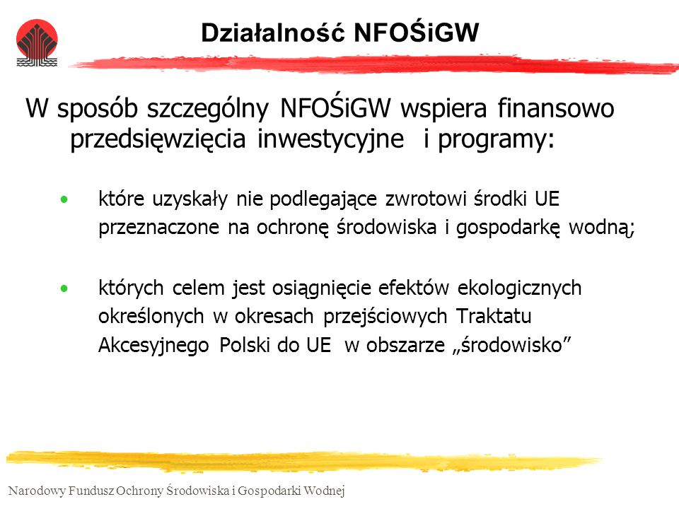 Narodowy Fundusz Ochrony Środowiska i Gospodarki Wodnej Działalność NFOŚiGW W 2005 Rada Nadzorcza NFOŚiGW określiła listę 15 programów priorytetowych, które są planowane do dofinansowania.