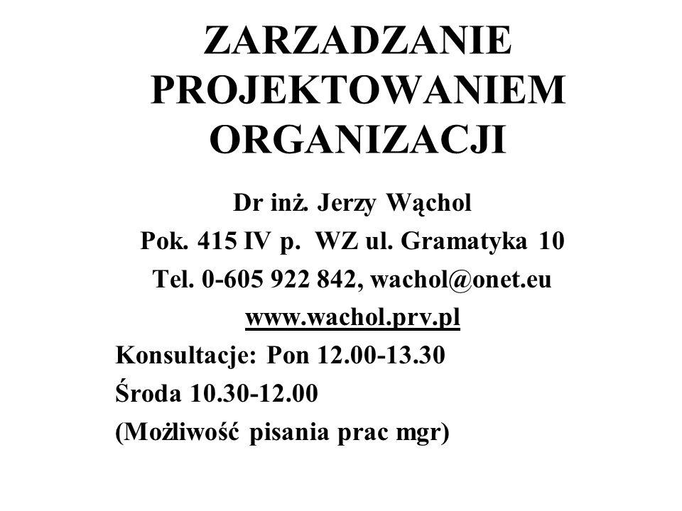 ZARZADZANIE PROJEKTOWANIEM ORGANIZACJI Dr inż. Jerzy Wąchol Pok. 415 IV p. WZ ul. Gramatyka 10 Tel. 0-605 922 842, wachol@onet.eu www.wachol.prv.pl Ko