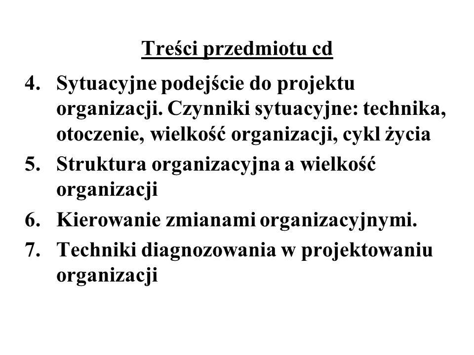 Treści przedmiotu cd 4. Sytuacyjne podejście do projektu organizacji. Czynniki sytuacyjne: technika, otoczenie, wielkość organizacji, cykl życia 5. St