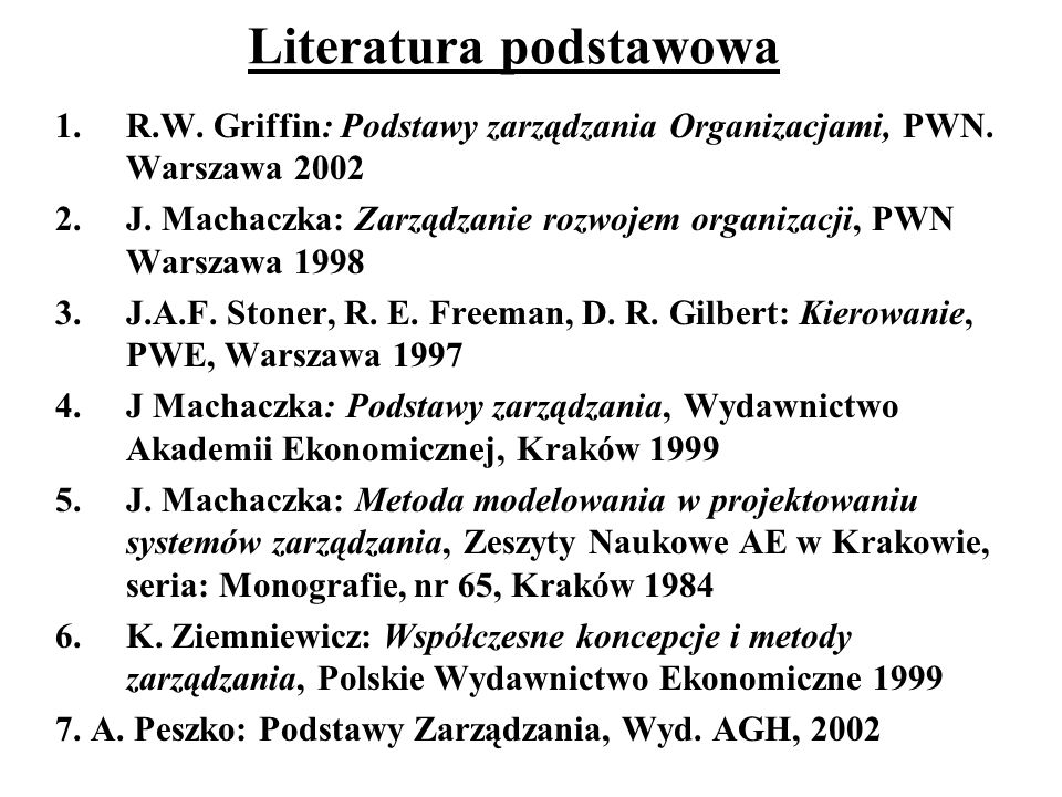 Literatura podstawowa 1.R.W. Griffin: Podstawy zarządzania Organizacjami, PWN. Warszawa 2002 2.J. Machaczka: Zarządzanie rozwojem organizacji, PWN War