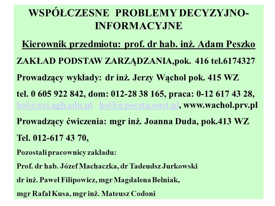 WSPÓŁCZESNE PROBLEMY DECYZYJNO- INFORMACYJNE Kierownik przedmiotu: prof. dr hab. inż. Adam Peszko ZAKŁAD PODSTAW ZARZĄDZANIA,pok. 416 tel.6174327 Prow