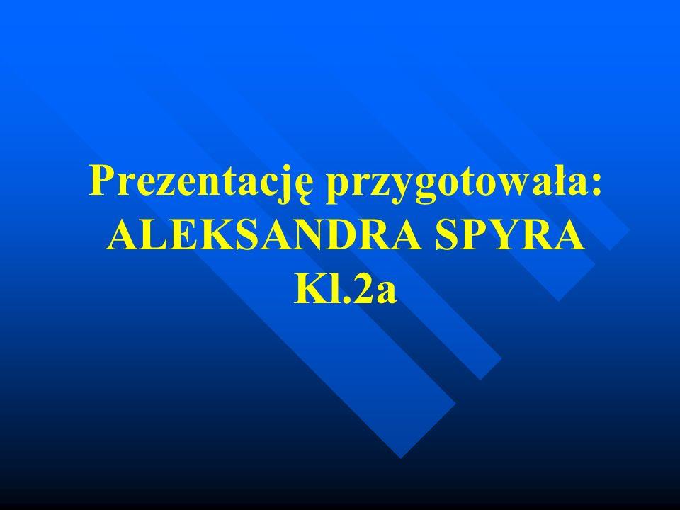 Prezentację przygotowała: ALEKSANDRA SPYRA Kl.2a