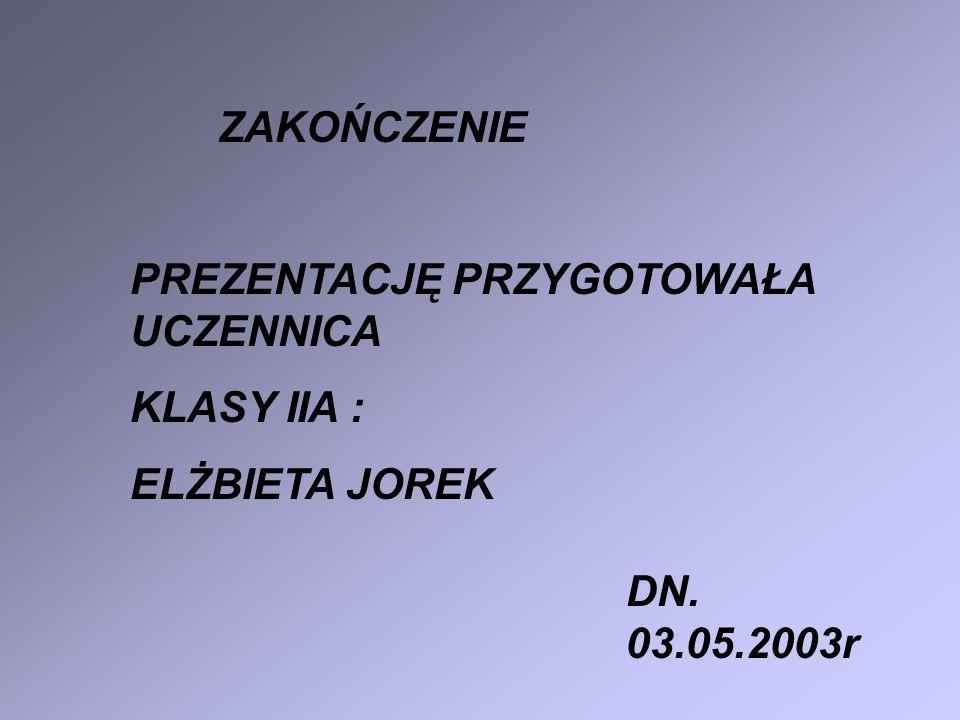 PREZENTACJĘ PRZYGOTOWAŁA UCZENNICA KLASY IIA : ELŻBIETA JOREK DN. 03.05.2003r ZAKOŃCZENIE