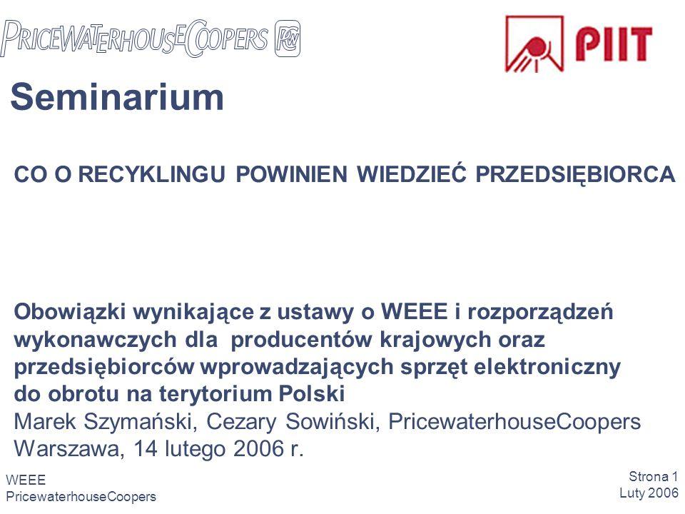 WEEE PricewaterhouseCoopers Strona 1 Luty 2006 CO O RECYKLINGU POWINIEN WIEDZIEĆ PRZEDSIĘBIORCA Obowiązki wynikające z ustawy o WEEE i rozporządzeń wykonawczych dla producentów krajowych oraz przedsiębiorców wprowadzających sprzęt elektroniczny do obrotu na terytorium Polski Marek Szymański, Cezary Sowiński, PricewaterhouseCoopers Warszawa, 14 lutego 2006 r.