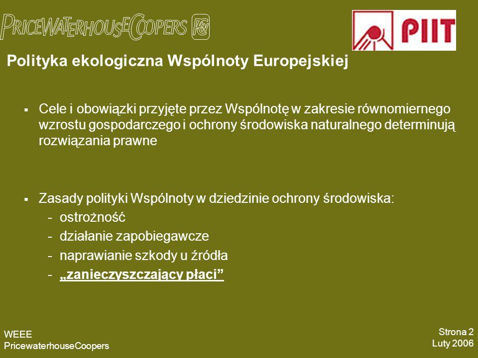 Polityka ekologiczna Wspólnoty Europejskiej WEEE PricewaterhouseCoopers Strona 2 Luty 2006 Cele i obowiązki przyjęte przez Wspólnotę w zakresie równomiernego wzrostu gospodarczego i ochrony środowiska naturalnego determinują rozwiązania prawne Zasady polityki Wspólnoty w dziedzinie ochrony środowiska: -ostrożność -działanie zapobiegawcze -naprawianie szkody u źródła -zanieczyszczający płaci