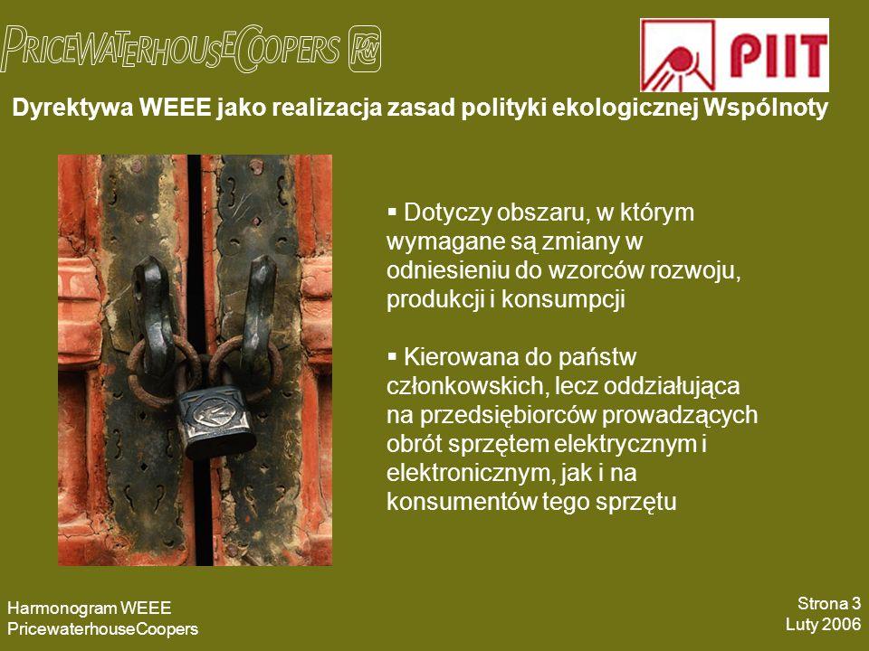 Dyrektywa WEEE jako realizacja zasad polityki ekologicznej Wspólnoty Harmonogram WEEE PricewaterhouseCoopers Strona 3 Luty 2006 Dotyczy obszaru, w którym wymagane są zmiany w odniesieniu do wzorców rozwoju, produkcji i konsumpcji Kierowana do państw członkowskich, lecz oddziałująca na przedsiębiorców prowadzących obrót sprzętem elektrycznym i elektronicznym, jak i na konsumentów tego sprzętu