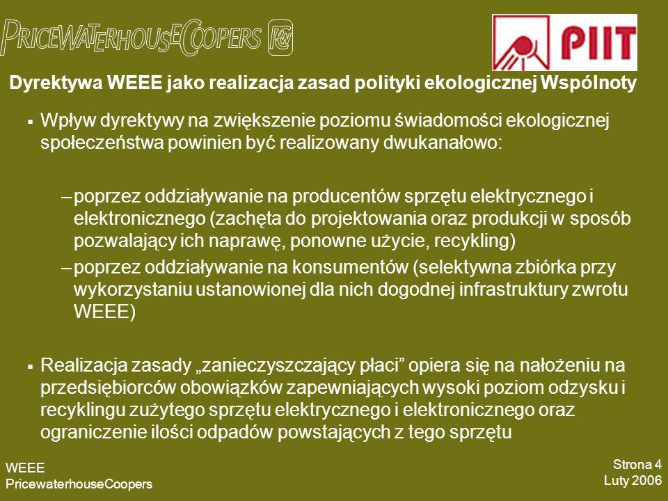 Dyrektywa WEEE jako realizacja zasad polityki ekologicznej Wspólnoty Wpływ dyrektywy na zwiększenie poziomu świadomości ekologicznej społeczeństwa powinien być realizowany dwukanałowo: –poprzez oddziaływanie na producentów sprzętu elektrycznego i elektronicznego (zachęta do projektowania oraz produkcji w sposób pozwalający ich naprawę, ponowne użycie, recykling) –poprzez oddziaływanie na konsumentów (selektywna zbiórka przy wykorzystaniu ustanowionej dla nich dogodnej infrastruktury zwrotu WEEE) Realizacja zasady zanieczyszczający płaci opiera się na nałożeniu na przedsiębiorców obowiązków zapewniających wysoki poziom odzysku i recyklingu zużytego sprzętu elektrycznego i elektronicznego oraz ograniczenie ilości odpadów powstających z tego sprzętu WEEE PricewaterhouseCoopers Strona 4 Luty 2006