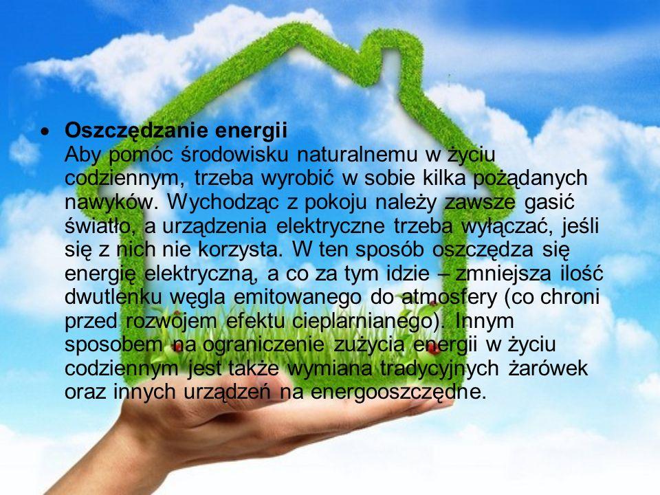 Oszczędzanie energii Aby pomóc środowisku naturalnemu w życiu codziennym, trzeba wyrobić w sobie kilka pożądanych nawyków. Wychodząc z pokoju należy z