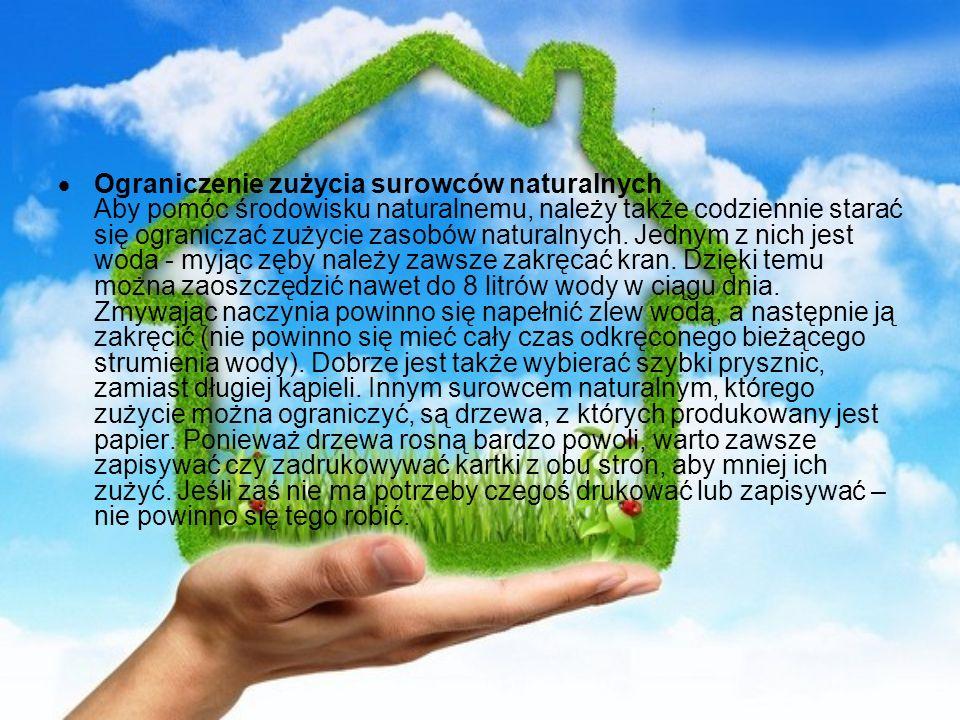 Ograniczenie zużycia surowców naturalnych Aby pomóc środowisku naturalnemu, należy także codziennie starać się ograniczać zużycie zasobów naturalnych.