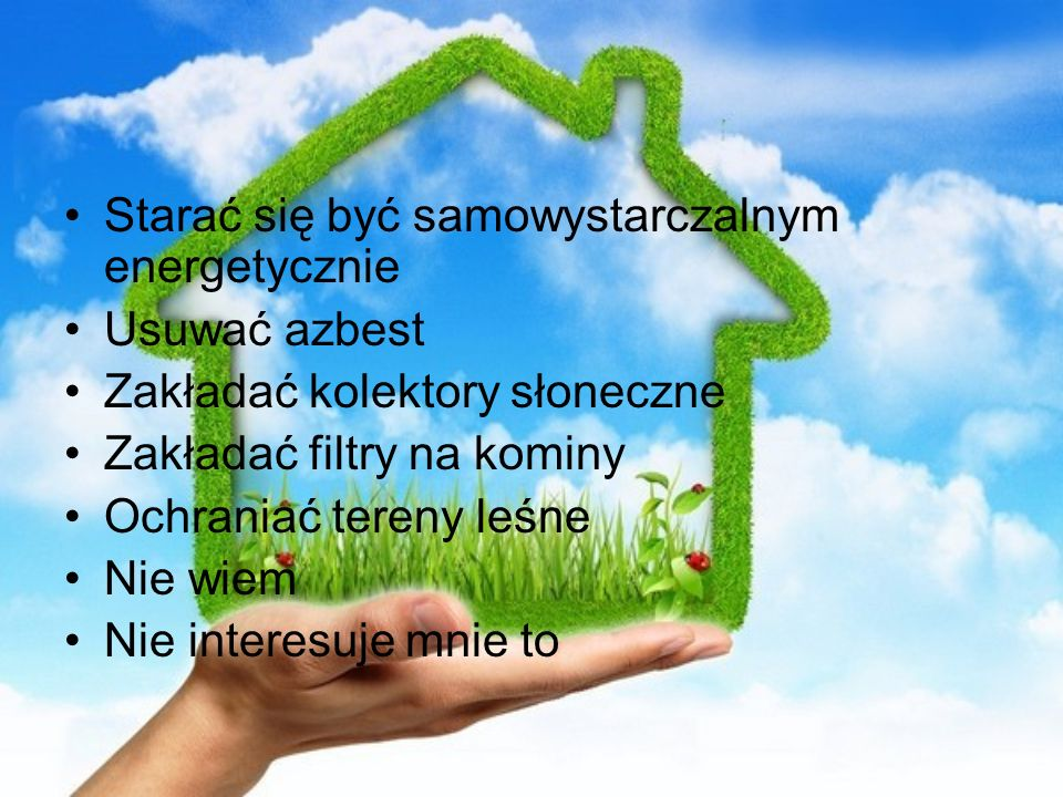 Starać się być samowystarczalnym energetycznie Usuwać azbest Zakładać kolektory słoneczne Zakładać filtry na kominy Ochraniać tereny leśne Nie wiem Ni
