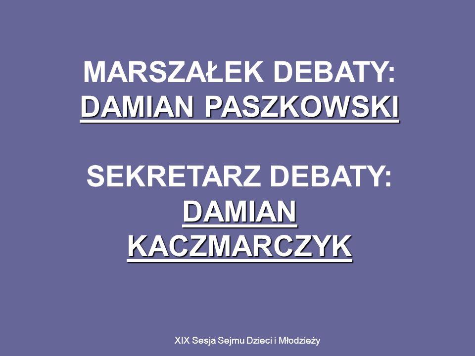 XIX Sesja Sejmu Dzieci i Młodzieży MARSZAŁEK DEBATY: DAMIAN PASZKOWSKI SEKRETARZ DEBATY: DAMIAN KACZMARCZYK