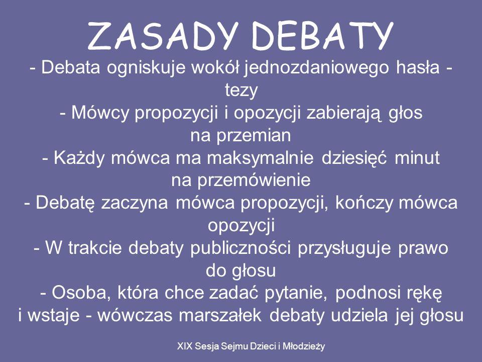 ZASADY DEBATY - Debata ogniskuje wokół jednozdaniowego hasła - tezy - Mówcy propozycji i opozycji zabierają głos na przemian - Każdy mówca ma maksymalnie dziesięć minut na przemówienie - Debatę zaczyna mówca propozycji, kończy mówca opozycji - W trakcie debaty publiczności przysługuje prawo do głosu - Osoba, która chce zadać pytanie, podnosi rękę i wstaje - wówczas marszałek debaty udziela jej głosu XIX Sesja Sejmu Dzieci i Młodzieży