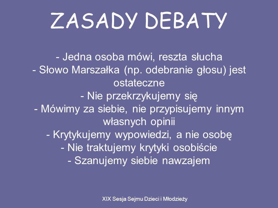 ZASADY DEBATY XIX Sesja Sejmu Dzieci i Młodzieży - Jedna osoba mówi, reszta słucha - Słowo Marszałka (np.