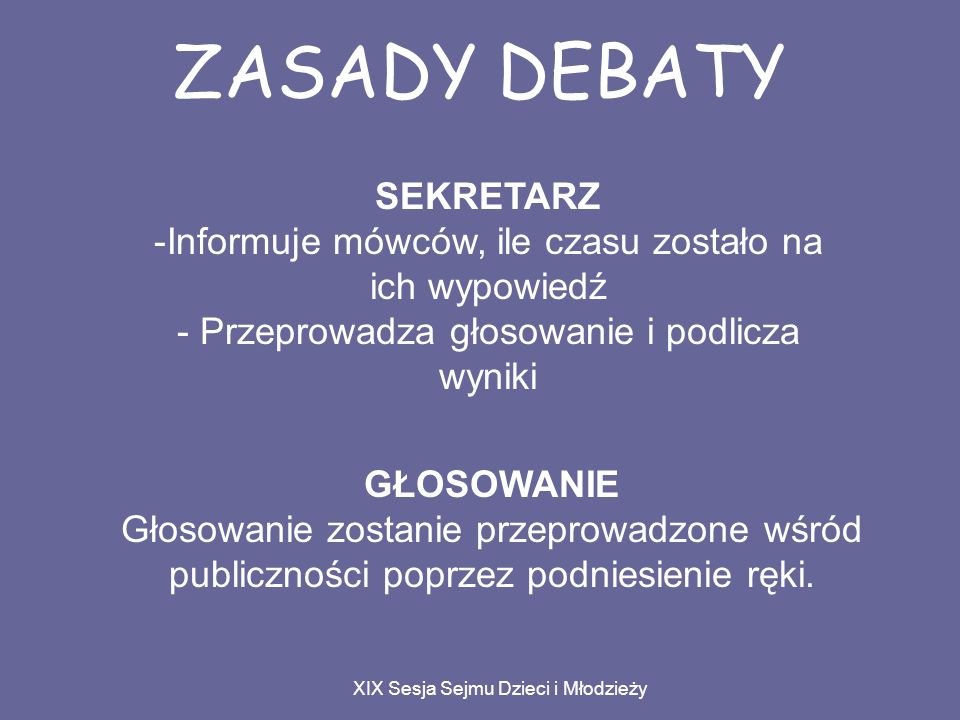 ZASADY DEBATY XIX Sesja Sejmu Dzieci i Młodzieży SEKRETARZ -Informuje mówców, ile czasu zostało na ich wypowiedź - Przeprowadza głosowanie i podlicza wyniki GŁOSOWANIE Głosowanie zostanie przeprowadzone wśród publiczności poprzez podniesienie ręki.