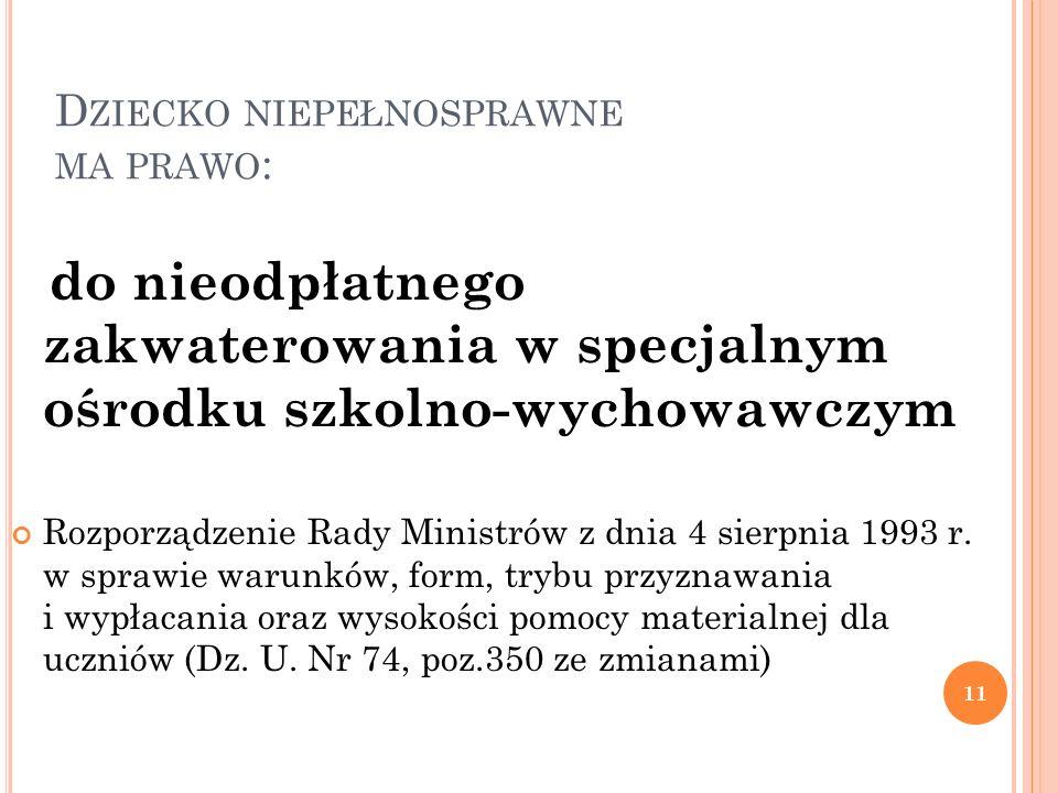 D ZIECKO NIEPEŁNOSPRAWNE MA PRAWO : 11 do nieodpłatnego zakwaterowania w specjalnym ośrodku szkolno-wychowawczym Rozporządzenie Rady Ministrów z dnia 4 sierpnia 1993 r.