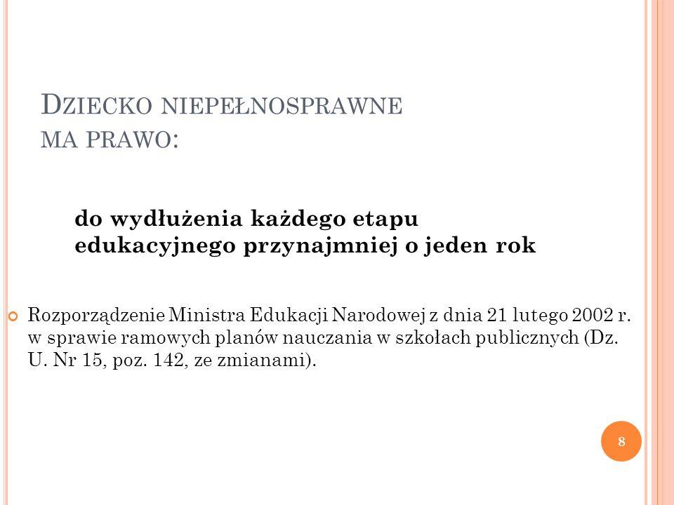 D ZIECKO NIEPEŁNOSPRAWNE MA PRAWO : 8 do wydłużenia każdego etapu edukacyjnego przynajmniej o jeden rok Rozporządzenie Ministra Edukacji Narodowej z dnia 21 lutego 2002 r.