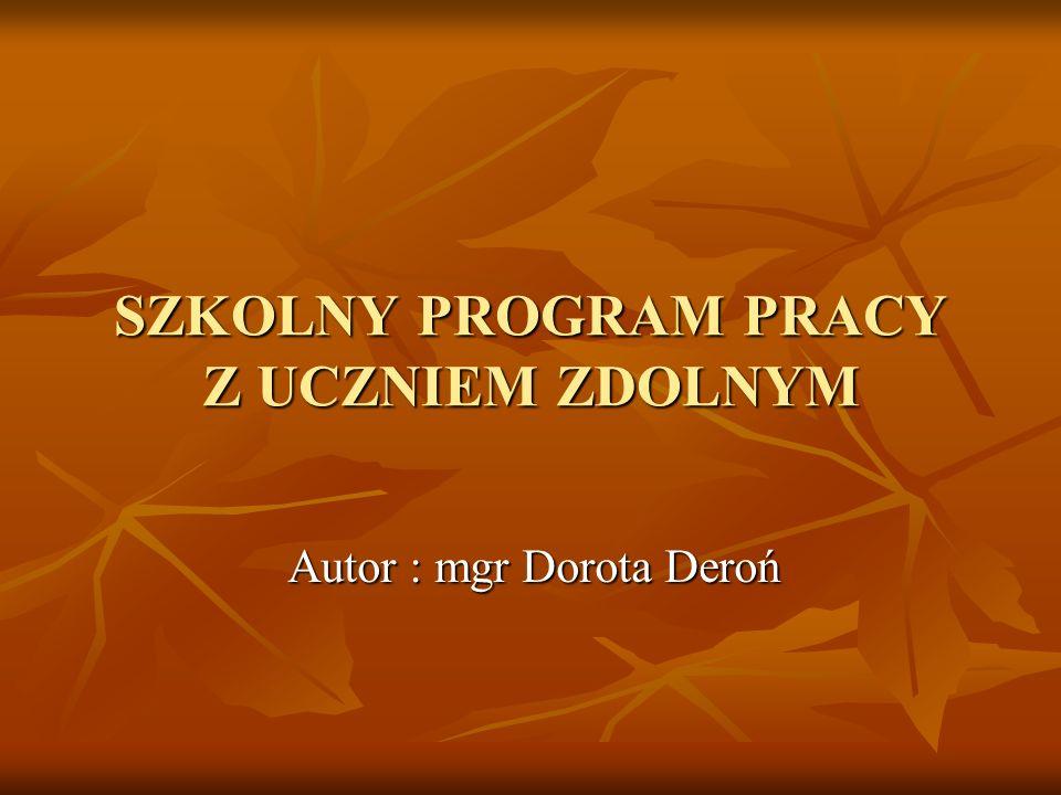 SZKOLNY PROGRAM PRACY Z UCZNIEM ZDOLNYM Autor : mgr Dorota Deroń