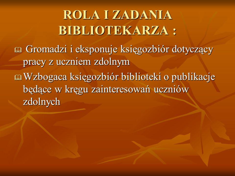 ROLA I ZADANIA BIBLIOTEKARZA : Gromadzi i eksponuje księgozbiór dotyczący pracy z uczniem zdolnym Gromadzi i eksponuje księgozbiór dotyczący pracy z u