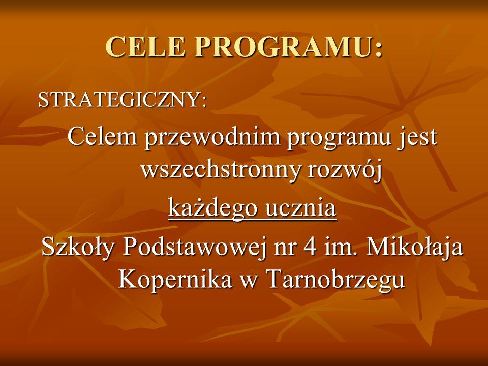 CELE PROGRAMU: STRATEGICZNY: Celem przewodnim programu jest wszechstronny rozwój każdego ucznia Szkoły Podstawowej nr 4 im. Mikołaja Kopernika w Tarno