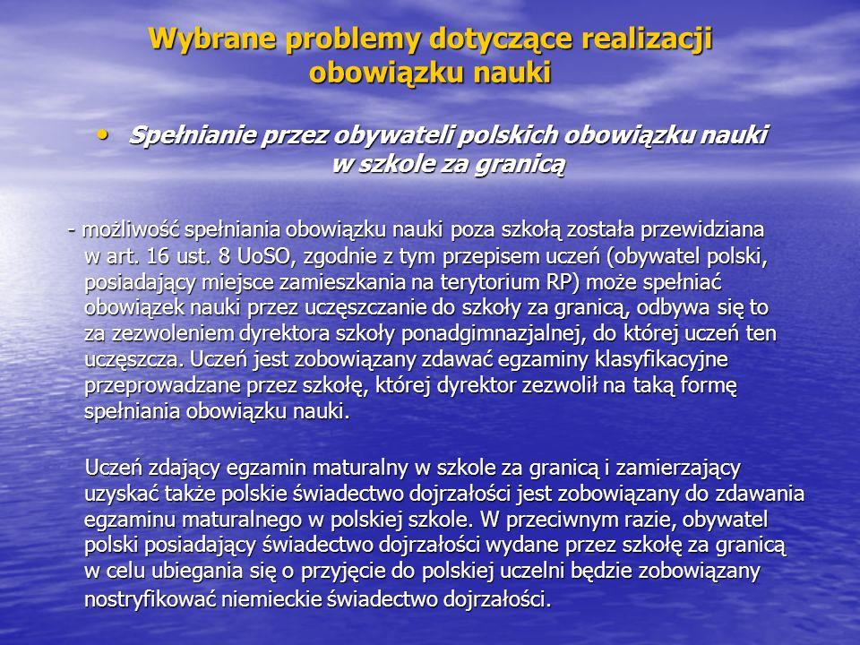 Wybrane problemy dotyczące realizacji obowiązku nauki Spełnianie przez obywateli polskich obowiązku nauki w szkole za granicą Spełnianie przez obywateli polskich obowiązku nauki w szkole za granicą - możliwość spełniania obowiązku nauki poza szkołą została przewidziana w art.