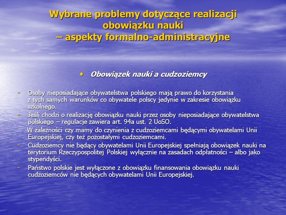 Wybrane problemy dotyczące realizacji obowiązku nauki – aspekty formalno-administracyjne Obowiązek nauki a cudzoziemcy Obowiązek nauki a cudzoziemcy - Osoby nieposiadające obywatelstwa polskiego mają prawo do korzystania z tych samych warunków co obywatele polscy jedynie w zakresie obowiązku szkolnego.