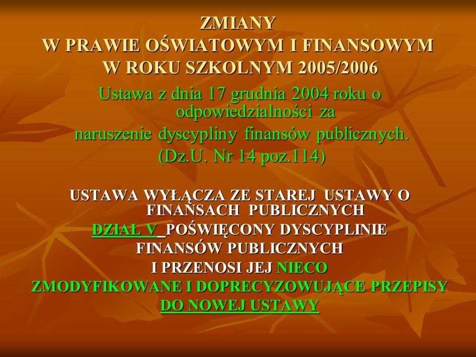 ZMIANY W PRAWIE OŚWIATOWYM I FINANSOWYM W ROKU SZKOLNYM 2005/2006 Ustawa z dnia 17 grudnia 2004 roku o odpowiedzialności za naruszenie dyscypliny finansów publicznych.