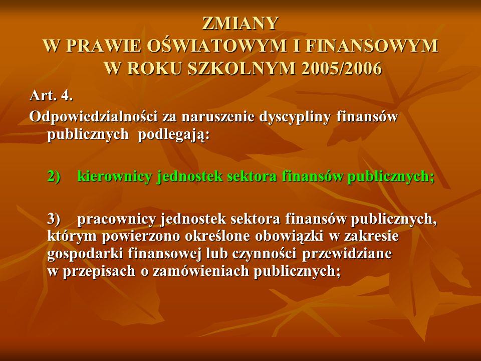 ZMIANY W PRAWIE OŚWIATOWYM I FINANSOWYM W ROKU SZKOLNYM 2005/2006 Art. 4. Odpowiedzialności za naruszenie dyscypliny finansów publicznych podlegają: 2
