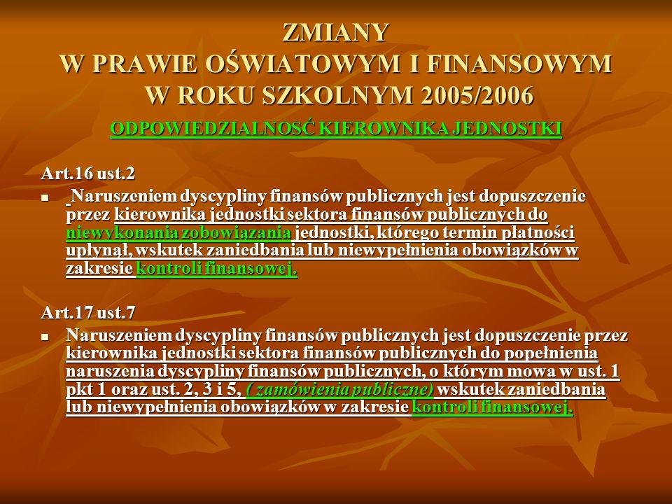 ZMIANY W PRAWIE OŚWIATOWYM I FINANSOWYM W ROKU SZKOLNYM 2005/2006 ODPOWIEDZIALNOSĆ KIEROWNIKA JEDNOSTKI Art.16 ust.2 Naruszeniem dyscypliny finansów p