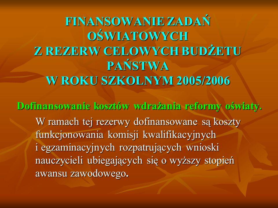 FINANSOWANIE ZADAŃ OŚWIATOWYCH Z REZERW CELOWYCH BUDŻETU PAŃSTWA W ROKU SZKOLNYM 2005/2006 Dofinansowanie kosztów wdrażania reformy oświaty. W ramach