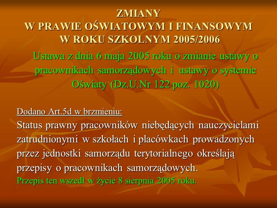 ZMIANY W PRAWIE OŚWIATOWYM I FINANSOWYM W ROKU SZKOLNYM 2005/2006 Ustawa z dnia 6 maja 2005 roku o zmianie ustawy o pracownikach samorządowych i ustawy o systemie Oświaty (Dz.U.Nr 122 poz.