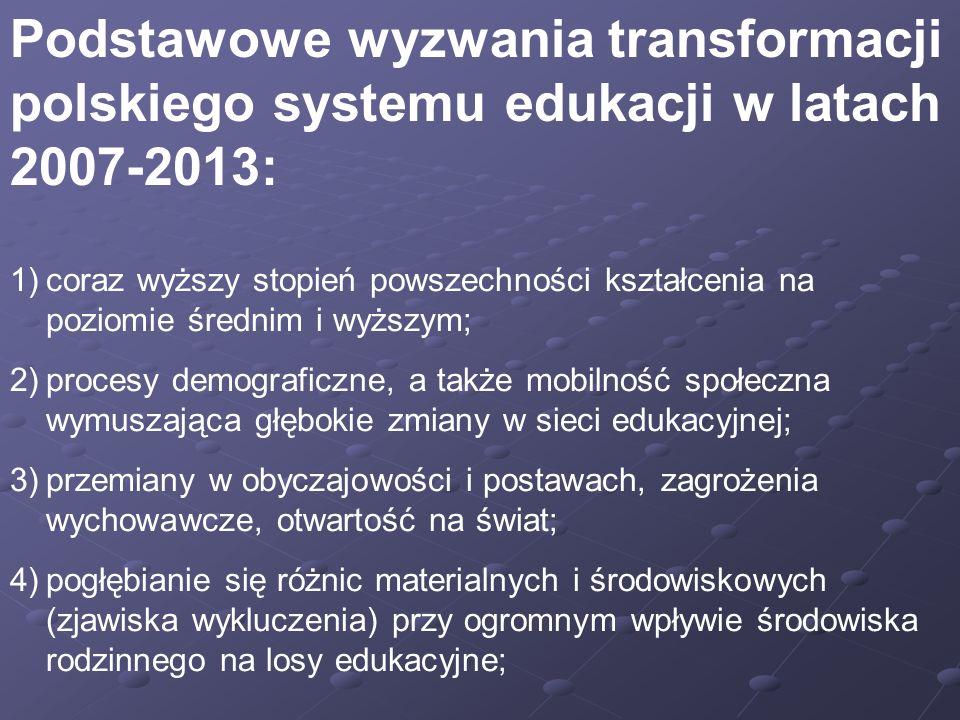 Podstawowe wyzwania transformacji polskiego systemu edukacji w latach 2007-2013: 1)coraz wyższy stopień powszechności kształcenia na poziomie średnim i wyższym; 2)procesy demograficzne, a także mobilność społeczna wymuszająca głębokie zmiany w sieci edukacyjnej; 3)przemiany w obyczajowości i postawach, zagrożenia wychowawcze, otwartość na świat; 4)pogłębianie się różnic materialnych i środowiskowych (zjawiska wykluczenia) przy ogromnym wpływie środowiska rodzinnego na losy edukacyjne;