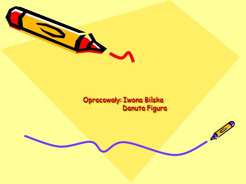 Opracowały: Iwona Bilska Danuta Figura