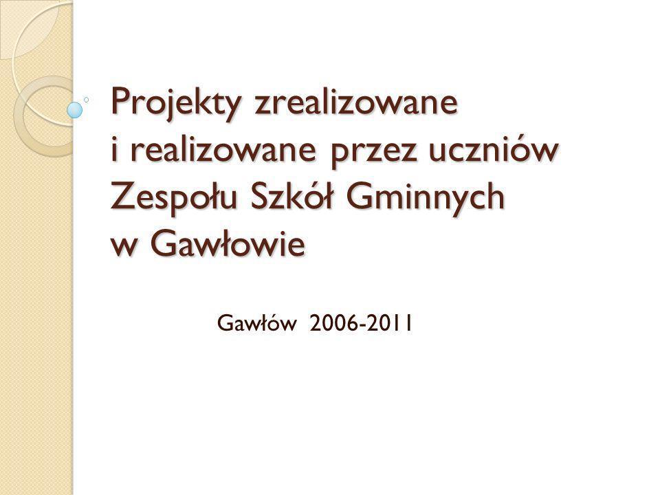 Projekty zrealizowane i realizowane przez uczniów Zespołu Szkół Gminnych w Gawłowie Gawłów 2006-2011