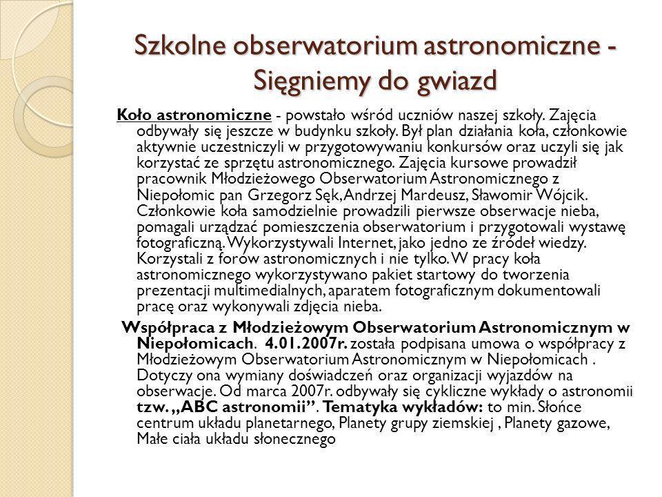 Koło astronomiczne - powstało wśród uczniów naszej szkoły. Zajęcia odbywały się jeszcze w budynku szkoły. Był plan działania koła, członkowie aktywnie