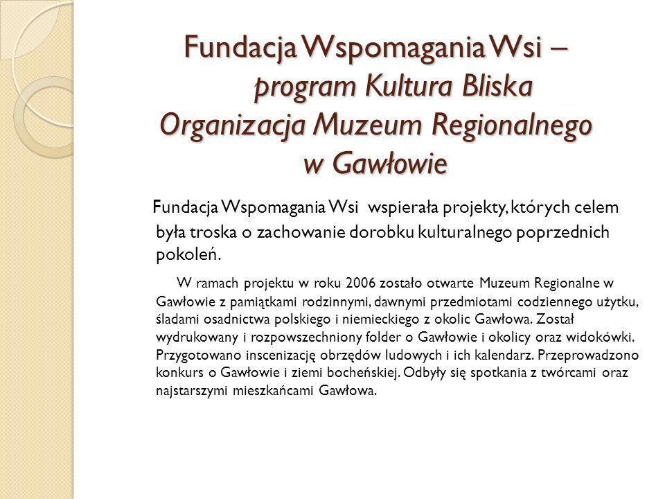 Fundacja Wspomagania Wsi – program Kultura Bliska Organizacja Muzeum Regionalnego w Gawłowie Fundacja Wspomagania Wsi wspierała projekty, których cele