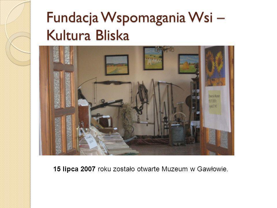 Fundacja Wspomagania Wsi – Kultura Bliska 15 lipca 2007 roku zostało otwarte Muzeum w Gawłowie.