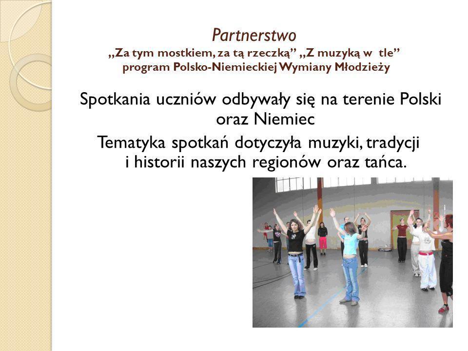Partnerstwo,,Za tym mostkiem, za tą rzeczką,,Z muzyką w tle program Polsko-Niemieckiej Wymiany Młodzieży Spotkania uczniów odbywały się na terenie Pol