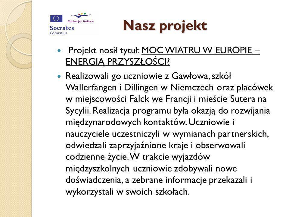 Nasz projekt Projekt nosił tytuł: MOC WIATRU W EUROPIE – ENERGIĄ PRZYSZŁOŚCI? Realizowali go uczniowie z Gawłowa, szkół Wallerfangen i Dillingen w Nie