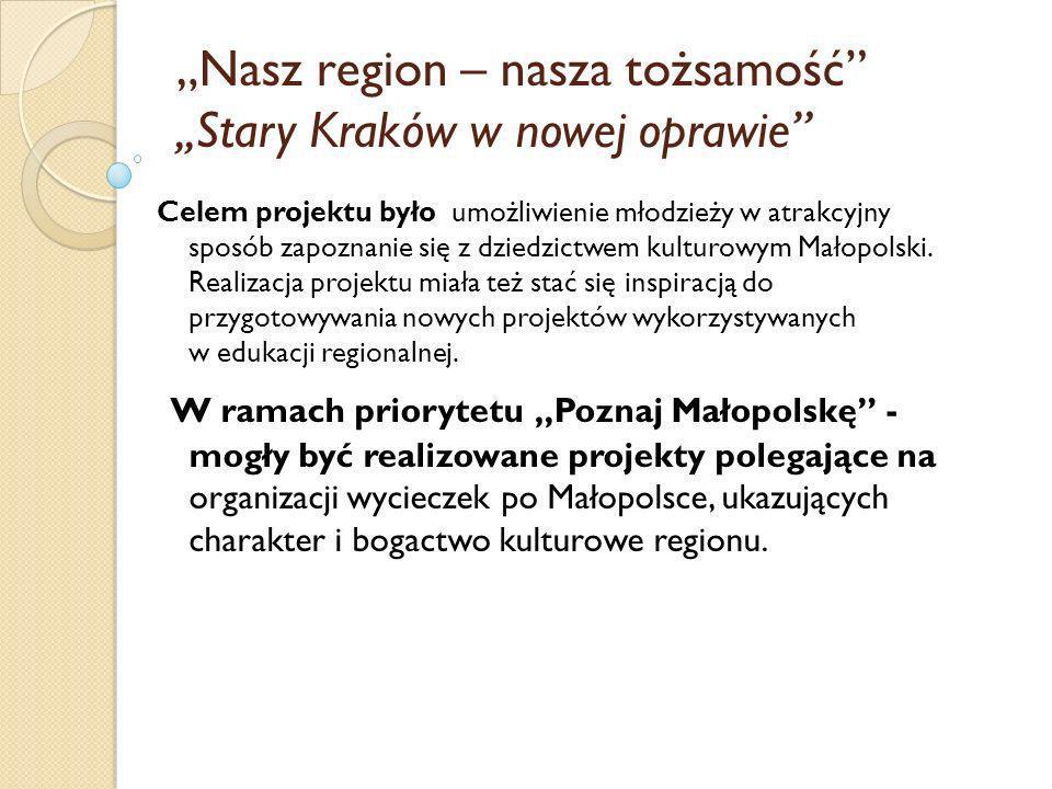 Nasz region – nasza tożsamość,,Stary Kraków w nowej oprawie Celem projektu było umożliwienie młodzieży w atrakcyjny sposób zapoznanie się z dziedzictw