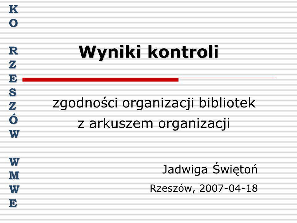 Wyniki kontroli zgodności organizacji bibliotek z arkuszem organizacji Jadwiga Świętoń Rzeszów, 2007-04-18 KORZESZÓWWMWE