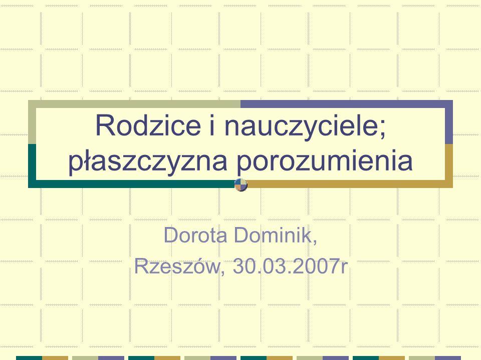 Rodzice i nauczyciele; płaszczyzna porozumienia Dorota Dominik, Rzeszów, 30.03.2007r