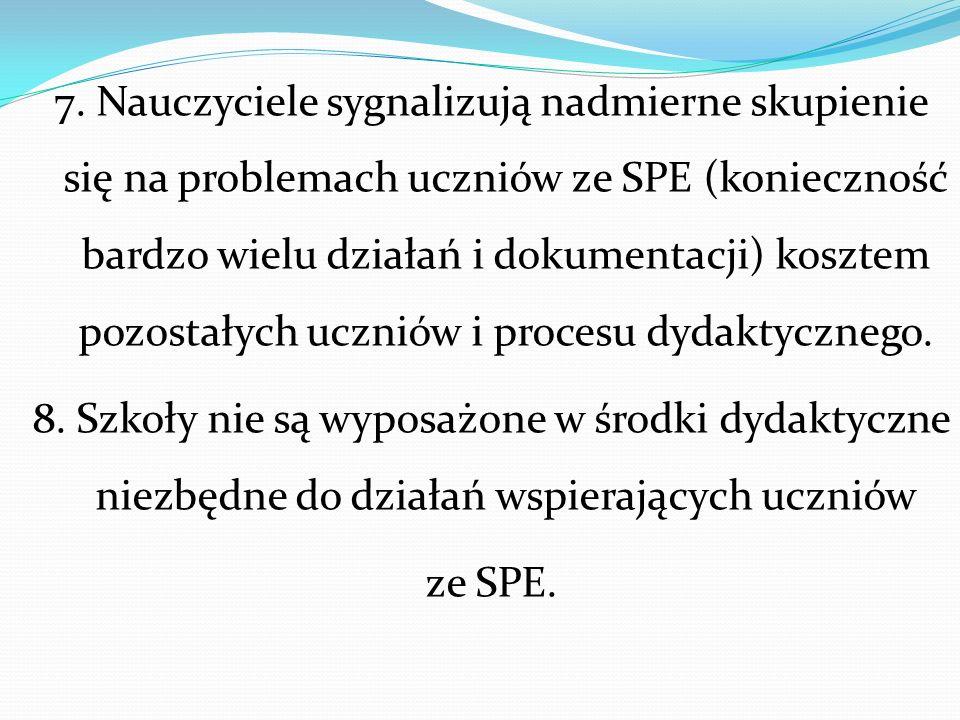7. Nauczyciele sygnalizują nadmierne skupienie się na problemach uczniów ze SPE (konieczność bardzo wielu działań i dokumentacji) kosztem pozostałych